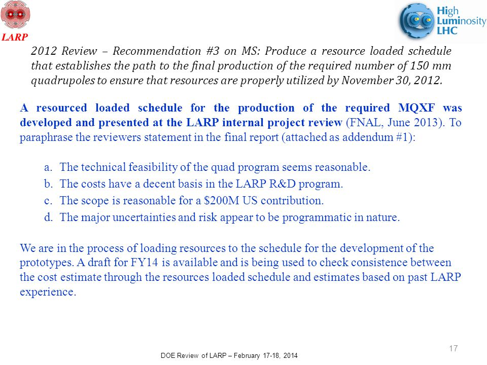 DOE Review of LARP – February 17-18, 2014 17 2012 Review – Recommendation #3 on MS: Produce a resource loaded schedule that establishes the path to the final production of the required number of 150 mm quadrupoles to ensure that resources are properly utilized by November 30, 2012.