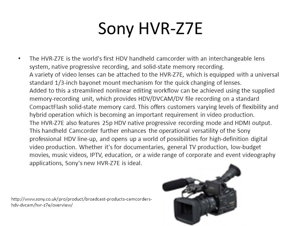 Sony HVR-Z7E The HVR-Z7E is the world s first HDV handheld camcorder with an interchangeable lens system, native progressive recording, and solid-state memory recording.