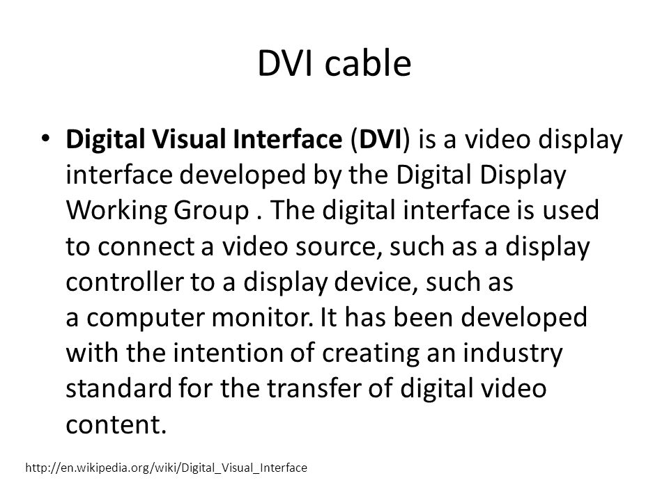 DVI cable Digital Visual Interface (DVI) is a video display interface developed by the Digital Display Working Group.