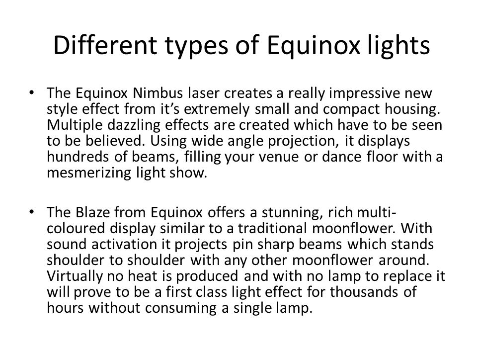 Different types of Equinox lights The Equinox Nimbus laser creates a really impressive new style effect from it's extremely small and compact housing.