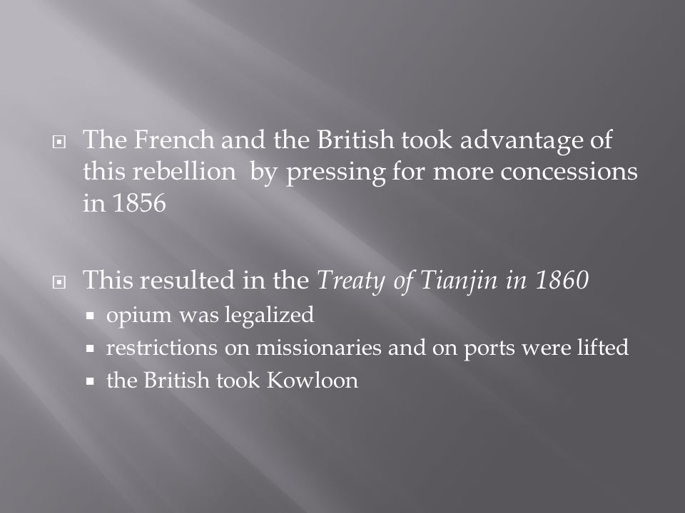  The French and the British took advantage of this rebellion by pressing for more concessions in 1856  This resulted in the Treaty of Tianjin in 1860  opium was legalized  restrictions on missionaries and on ports were lifted  the British took Kowloon