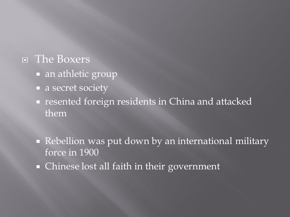  The Boxers  an athletic group  a secret society  resented foreign residents in China and attacked them  Rebellion was put down by an international military force in 1900  Chinese lost all faith in their government