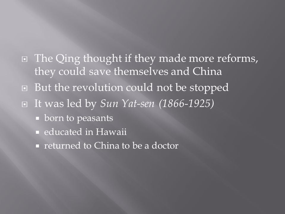  The Qing thought if they made more reforms, they could save themselves and China  But the revolution could not be stopped  It was led by Sun Yat-sen (1866-1925)  born to peasants  educated in Hawaii  returned to China to be a doctor
