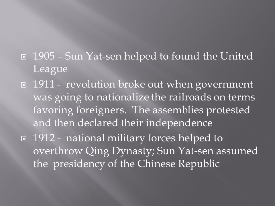  1905 – Sun Yat-sen helped to found the United League  1911 - revolution broke out when government was going to nationalize the railroads on terms favoring foreigners.