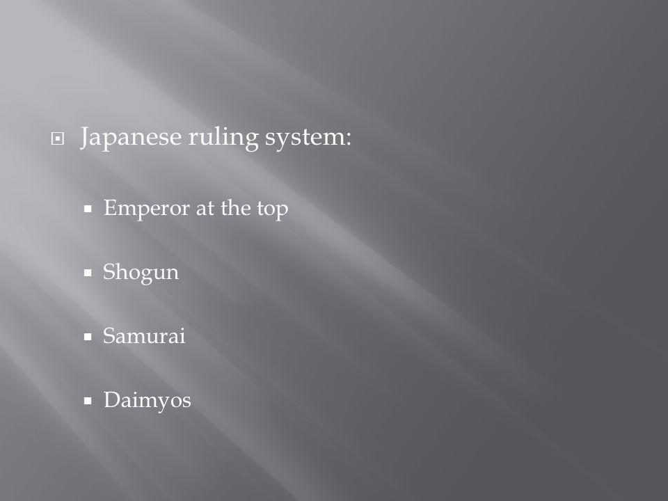  Japanese ruling system:  Emperor at the top  Shogun  Samurai  Daimyos