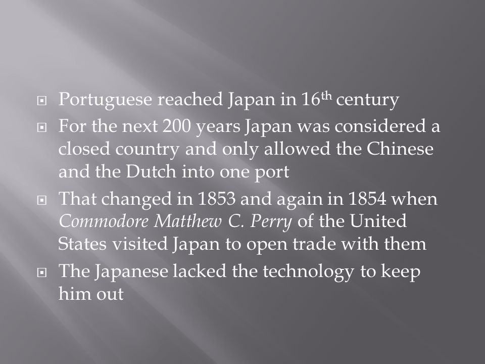  Portuguese reached Japan in 16 th century  For the next 200 years Japan was considered a closed country and only allowed the Chinese and the Dutch into one port  That changed in 1853 and again in 1854 when Commodore Matthew C.