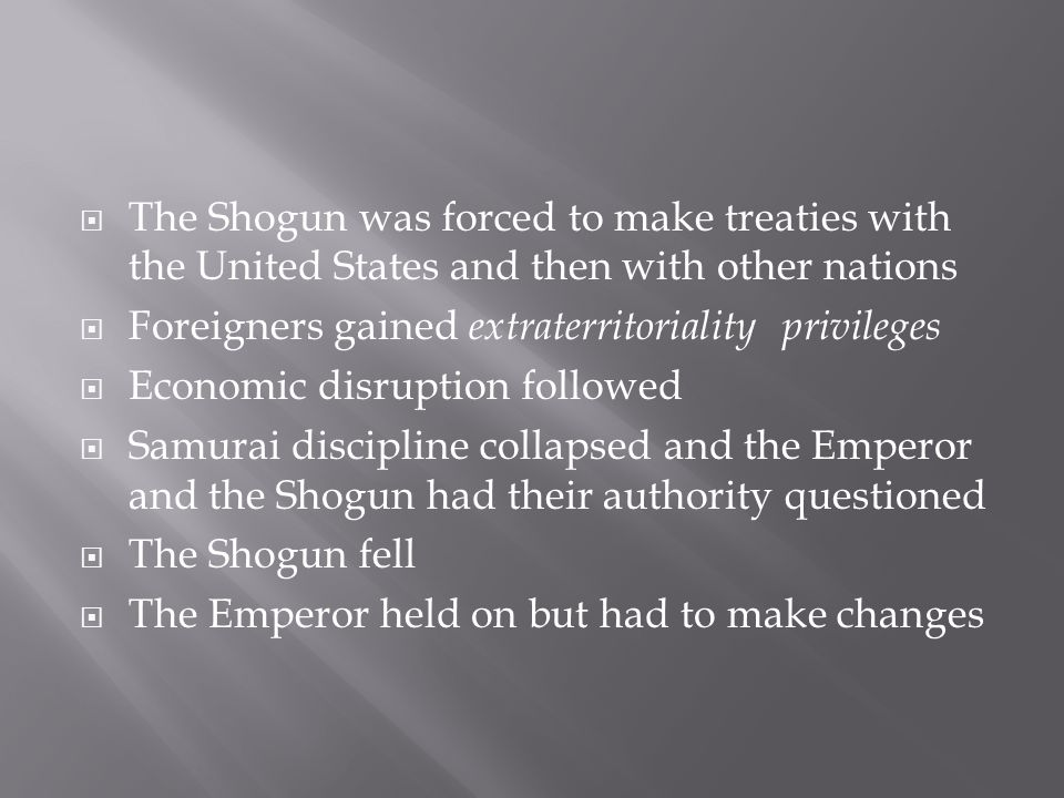  The Shogun was forced to make treaties with the United States and then with other nations  Foreigners gained extraterritoriality privileges  Economic disruption followed  Samurai discipline collapsed and the Emperor and the Shogun had their authority questioned  The Shogun fell  The Emperor held on but had to make changes