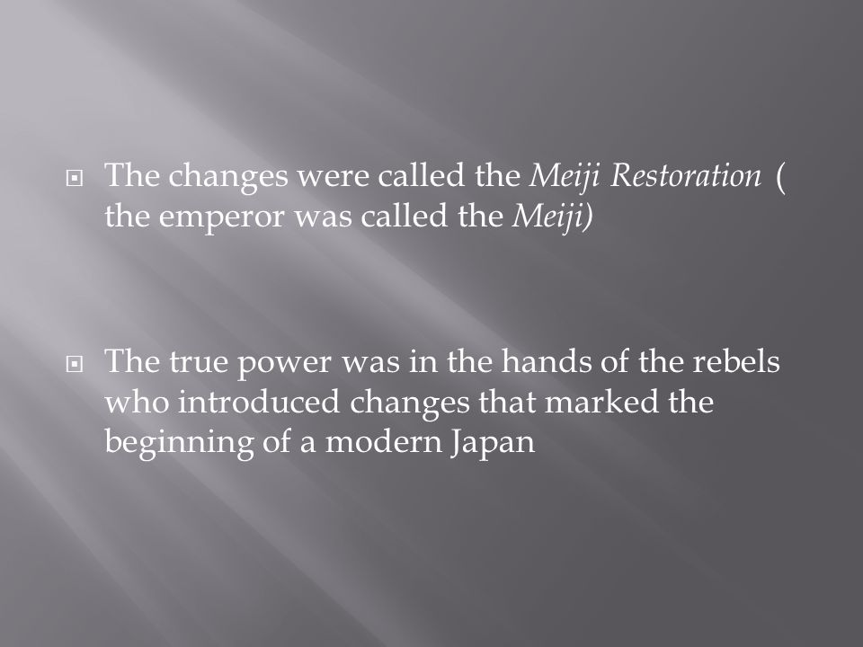  The changes were called the Meiji Restoration ( the emperor was called the Meiji)  The true power was in the hands of the rebels who introduced changes that marked the beginning of a modern Japan