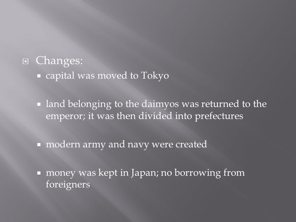  Changes:  capital was moved to Tokyo  land belonging to the daimyos was returned to the emperor; it was then divided into prefectures  modern army and navy were created  money was kept in Japan; no borrowing from foreigners