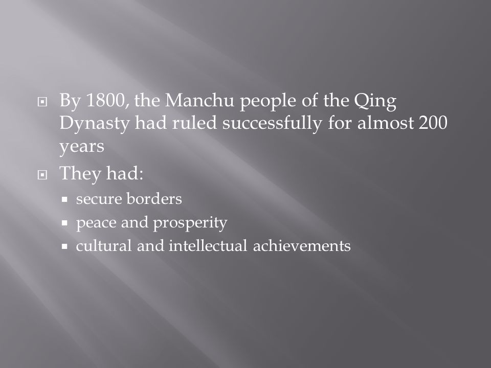  By 1800, the Manchu people of the Qing Dynasty had ruled successfully for almost 200 years  They had:  secure borders  peace and prosperity  cultural and intellectual achievements