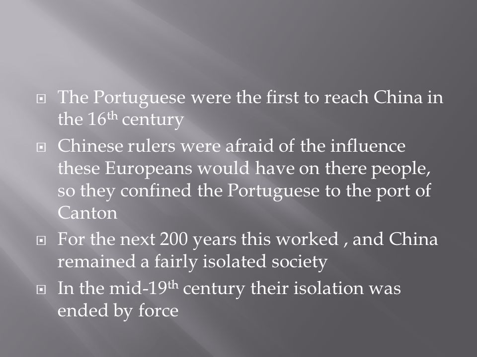  The Portuguese were the first to reach China in the 16 th century  Chinese rulers were afraid of the influence these Europeans would have on there people, so they confined the Portuguese to the port of Canton  For the next 200 years this worked, and China remained a fairly isolated society  In the mid-19 th century their isolation was ended by force