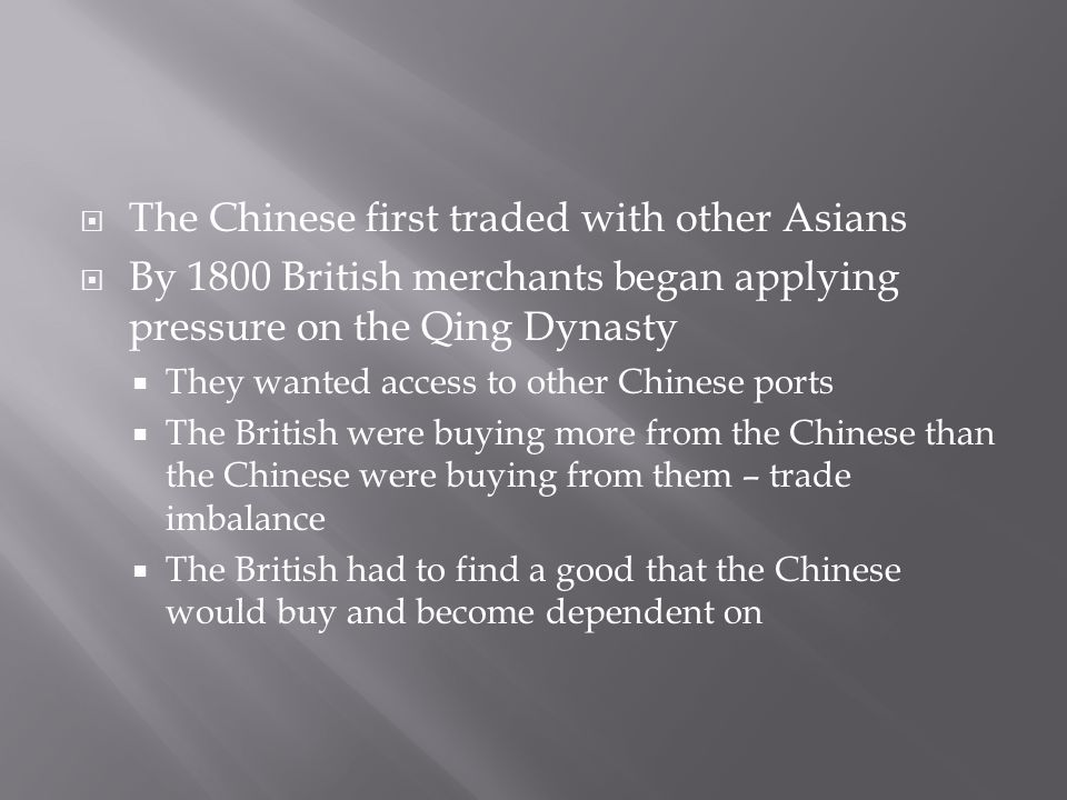  The Chinese first traded with other Asians  By 1800 British merchants began applying pressure on the Qing Dynasty  They wanted access to other Chinese ports  The British were buying more from the Chinese than the Chinese were buying from them – trade imbalance  The British had to find a good that the Chinese would buy and become dependent on