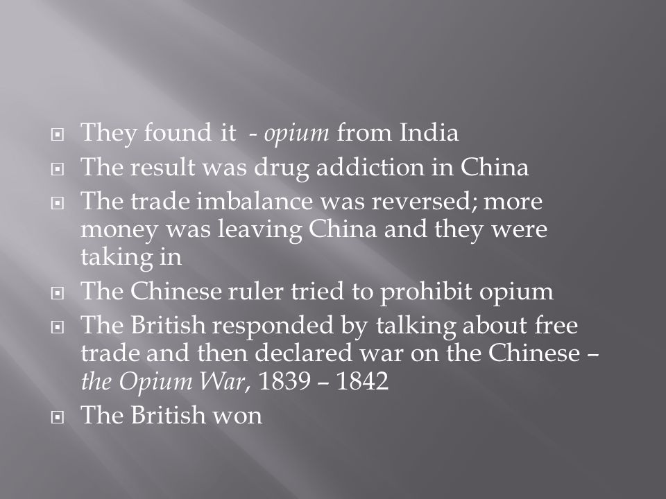  They found it - opium from India  The result was drug addiction in China  The trade imbalance was reversed; more money was leaving China and they were taking in  The Chinese ruler tried to prohibit opium  The British responded by talking about free trade and then declared war on the Chinese – the Opium War, 1839 – 1842  The British won
