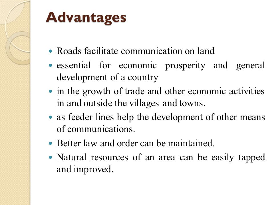 Advantages Roads facilitate communication on land essential for economic prosperity and general development of a country in the growth of trade and other economic activities in and outside the villages and towns.