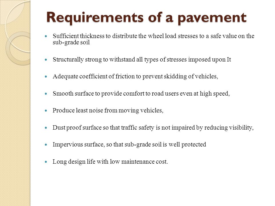 Requirements of a pavement Sufficient thickness to distribute the wheel load stresses to a safe value on the sub-grade soil Structurally strong to withstand all types of stresses imposed upon It Adequate coefficient of friction to prevent skidding of vehicles, Smooth surface to provide comfort to road users even at high speed, Produce least noise from moving vehicles, Dust proof surface so that traffic safety is not impaired by reducing visibility, Impervious surface, so that sub-grade soil is well protected Long design life with low maintenance cost.