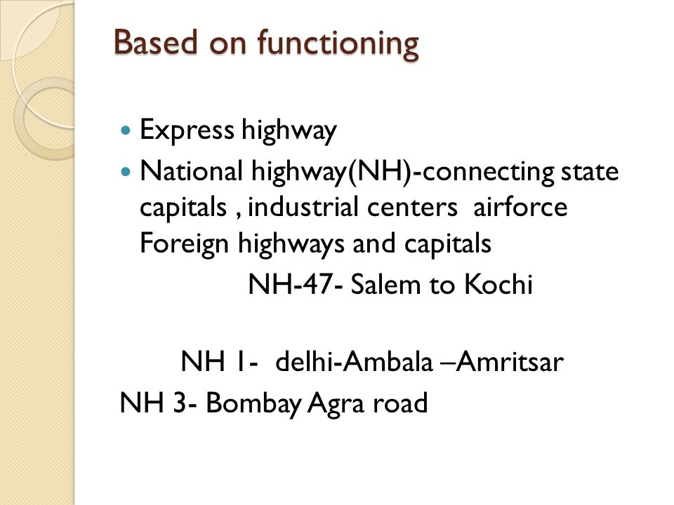 Based on functioning Express highway National highway(NH)-connecting state capitals, industrial centers airforce Foreign highways and capitals NH-47- Salem to Kochi NH 1- delhi-Ambala –Amritsar NH 3- Bombay Agra road