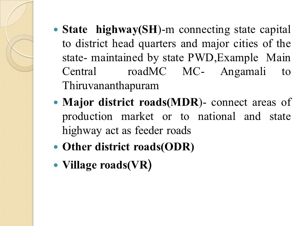 State highway(SH)-m connecting state capital to district head quarters and major cities of the state- maintained by state PWD,Example Main Central roa