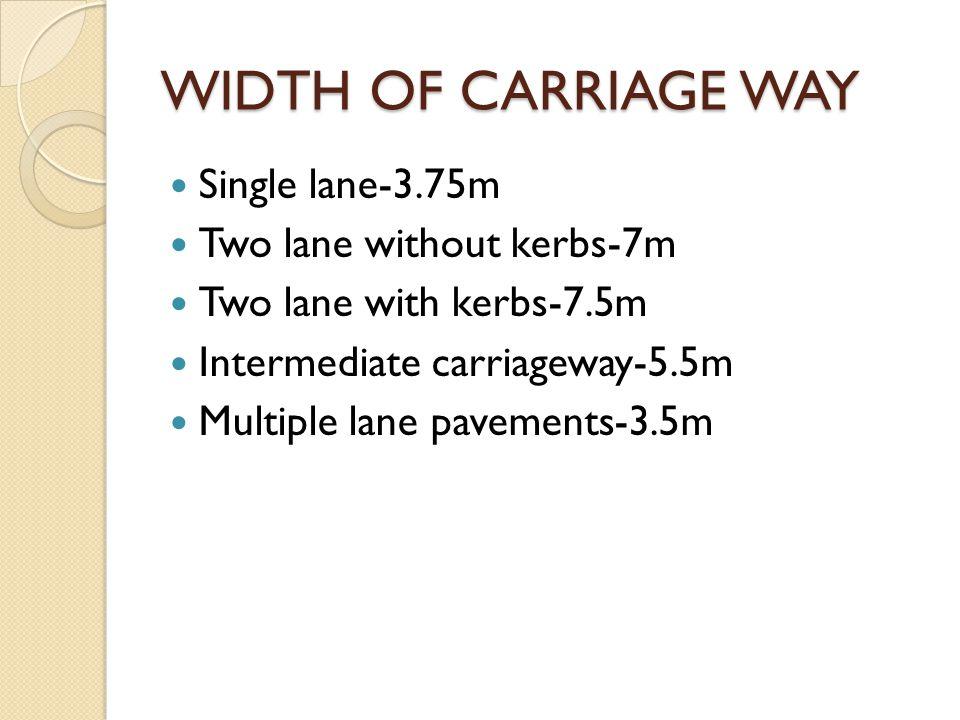 WIDTH OF CARRIAGE WAY Single lane-3.75m Two lane without kerbs-7m Two lane with kerbs-7.5m Intermediate carriageway-5.5m Multiple lane pavements-3.5m