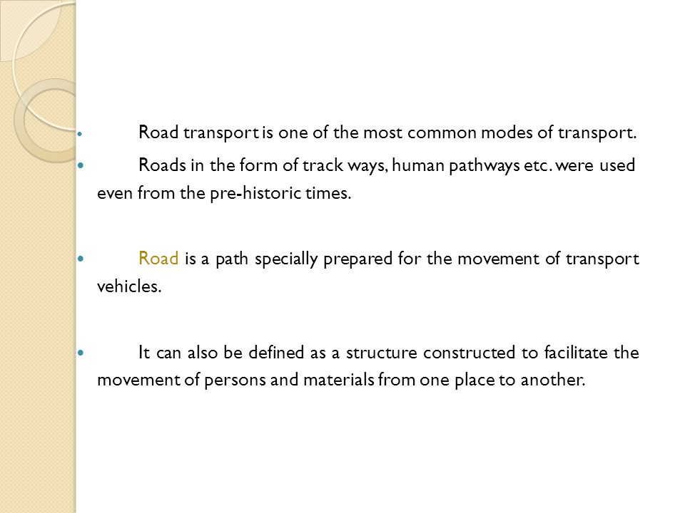 Road transport is one of the most common modes of transport. Roads in the form of track ways, human pathways etc. were used even from the pre-historic