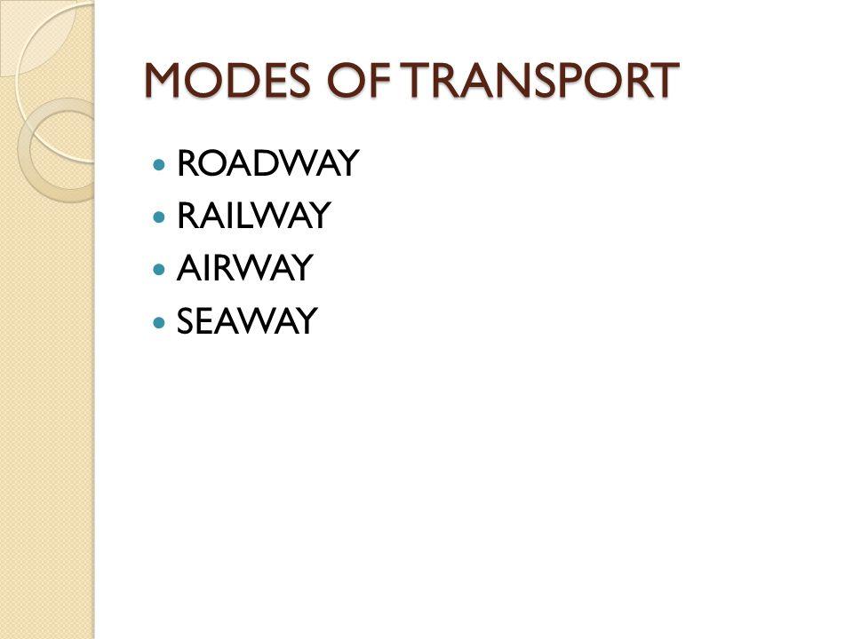 MODES OF TRANSPORT ROADWAY RAILWAY AIRWAY SEAWAY