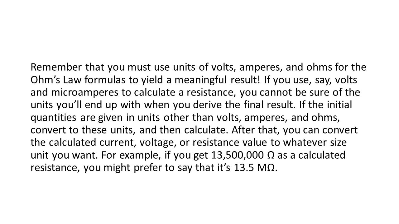 Remember that you must use units of volts, amperes, and ohms for the Ohm's Law formulas to yield a meaningful result! If you use, say, volts and micro