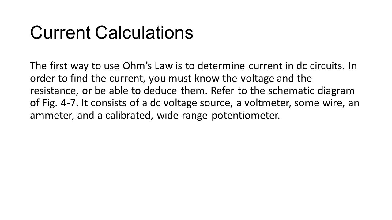 Current Calculations The first way to use Ohm's Law is to determine current in dc circuits. In order to find the current, you must know the voltage an