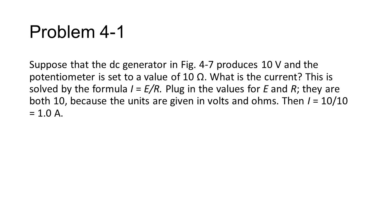 Problem 4-1 Suppose that the dc generator in Fig. 4-7 produces 10 V and the potentiometer is set to a value of 10 Ω. What is the current? This is solv