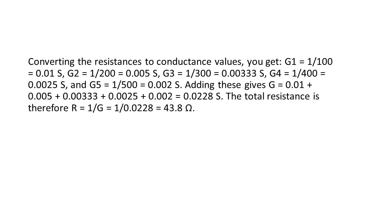 Converting the resistances to conductance values, you get: G1 = 1/100 = 0.01 S, G2 = 1/200 = 0.005 S, G3 = 1/300 = 0.00333 S, G4 = 1/400 = 0.0025 S, a