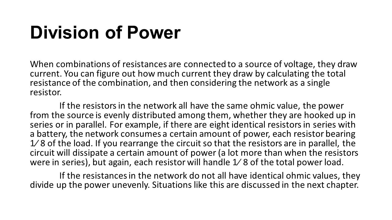 Division of Power When combinations of resistances are connected to a source of voltage, they draw current. You can figure out how much current they d