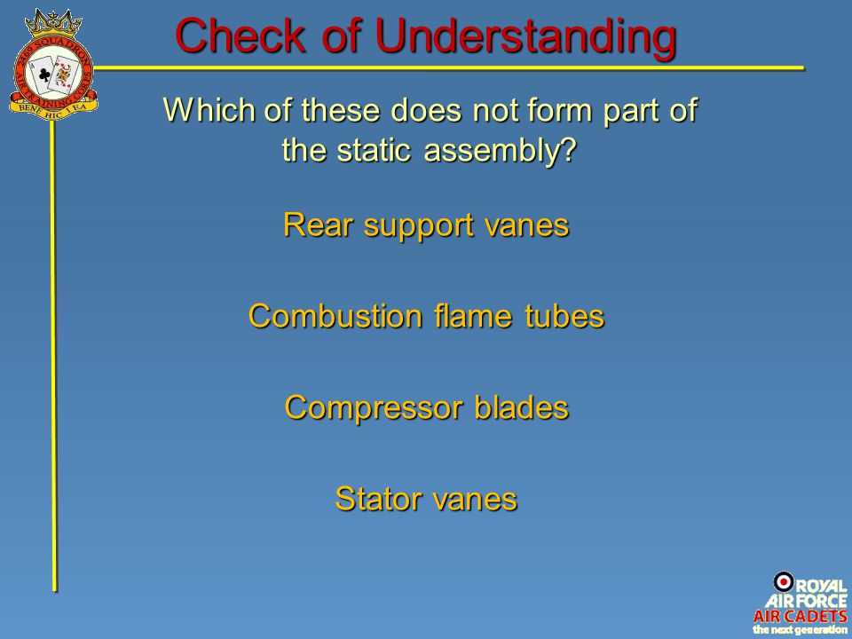 Which of these does not form part of the static assembly? Stator vanes Rear support vanes Compressor blades Combustion flame tubes Check of Understand