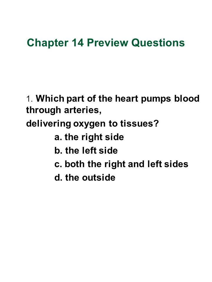 Chapter 14 Preview Questions 1. Which part of the heart pumps blood through arteries, delivering oxygen to tissues? a. the right side b. the left side