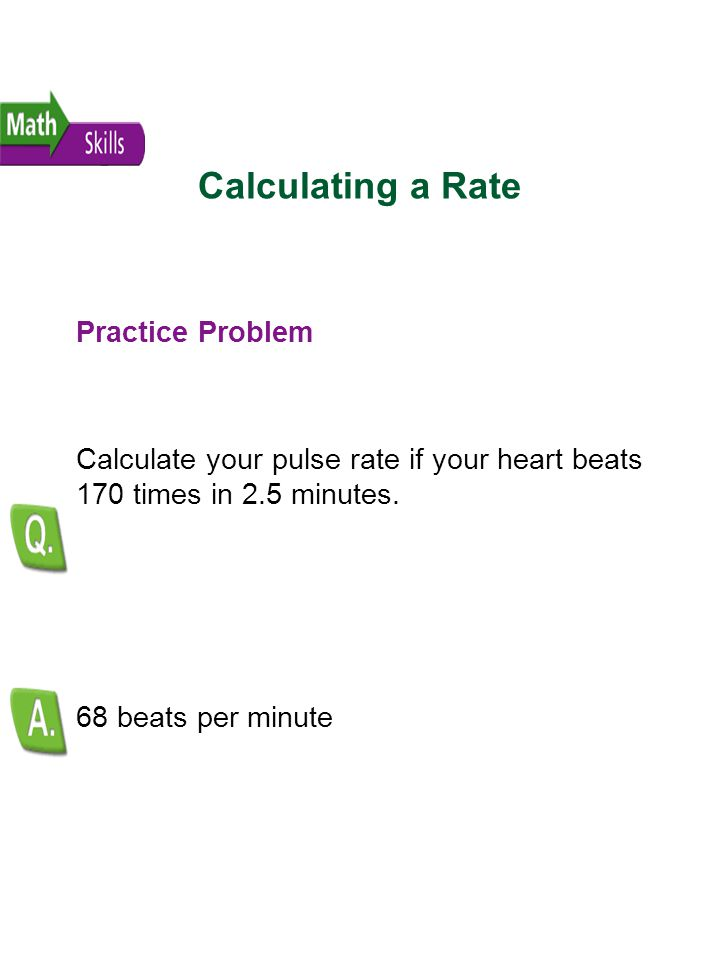 Calculating a Rate Practice Problem Calculate your pulse rate if your heart beats 170 times in 2.5 minutes. 68 beats per minute