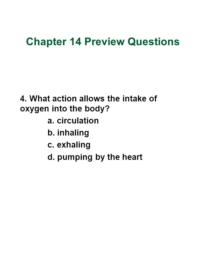 Chapter 14 Preview Questions 4. What action allows the intake of oxygen into the body? a. circulation b. inhaling c. exhaling d. pumping by the heart