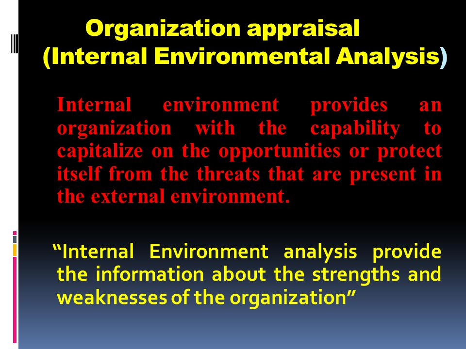 Organization appraisal (Internal Environmental Analysis) Internal environment provides an organization with the capability to capitalize on the opportunities or protect itself from the threats that are present in the external environment.