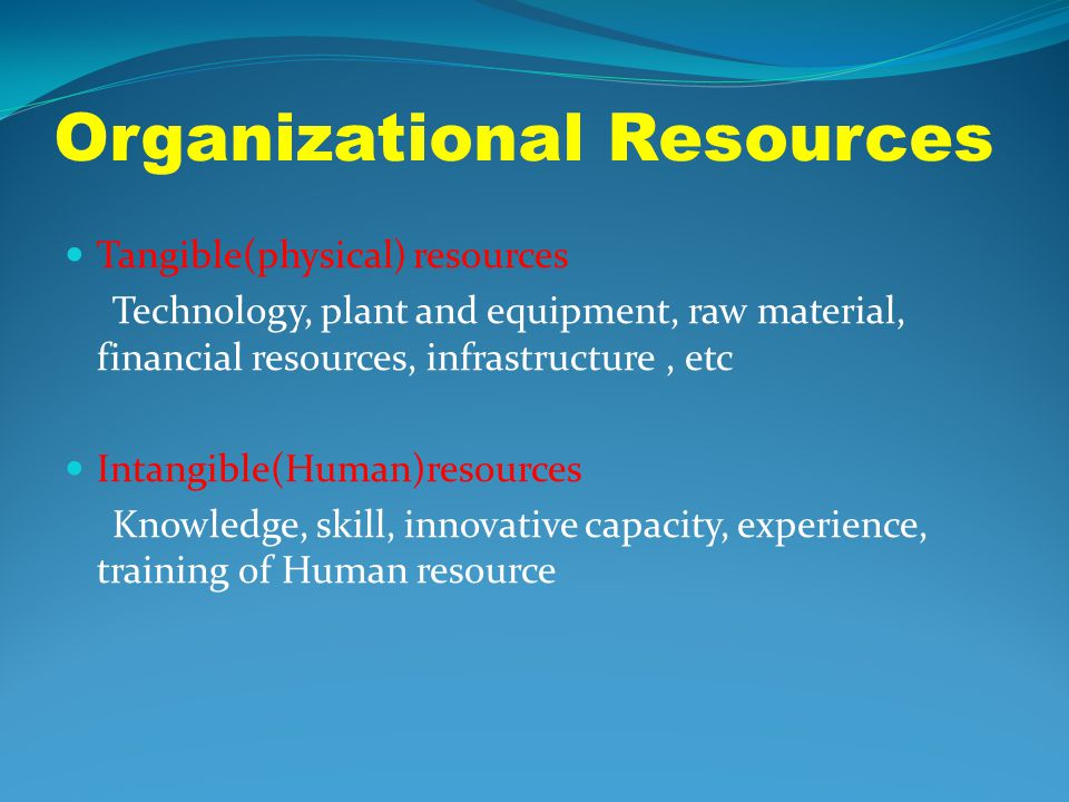 Organizational Resources Tangible(physical) resources Technology, plant and equipment, raw material, financial resources, infrastructure, etc Intangib