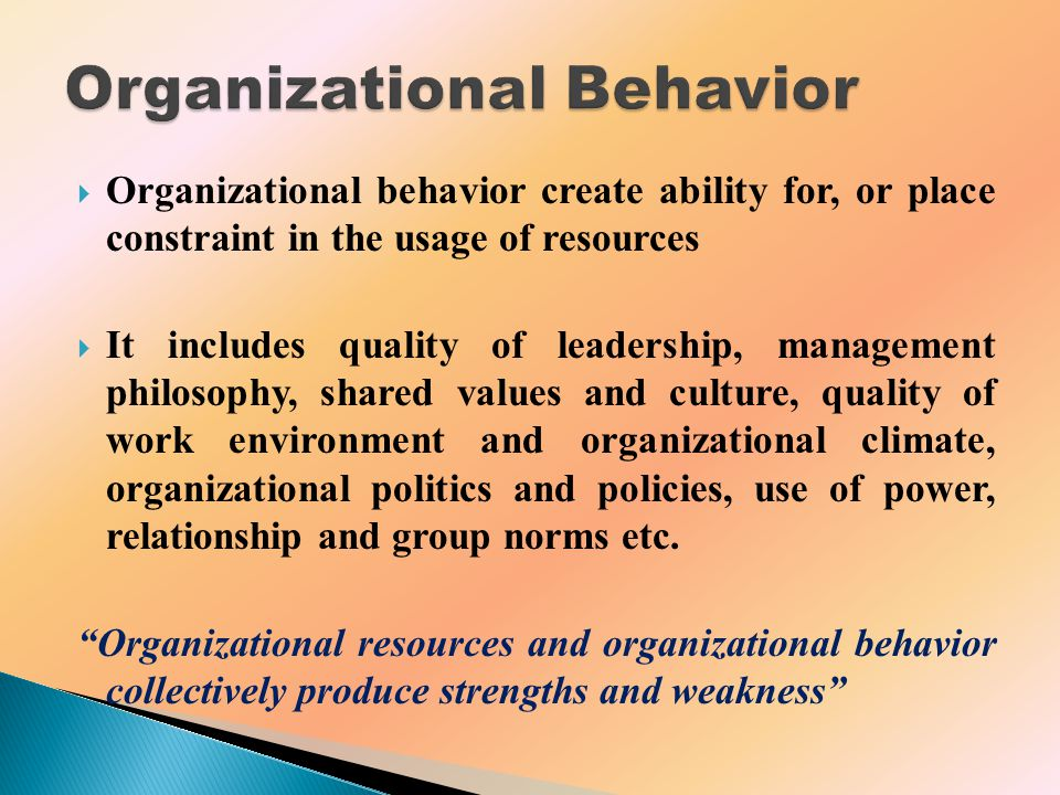  Organizational behavior create ability for, or place constraint in the usage of resources  It includes quality of leadership, management philosophy, shared values and culture, quality of work environment and organizational climate, organizational politics and policies, use of power, relationship and group norms etc.
