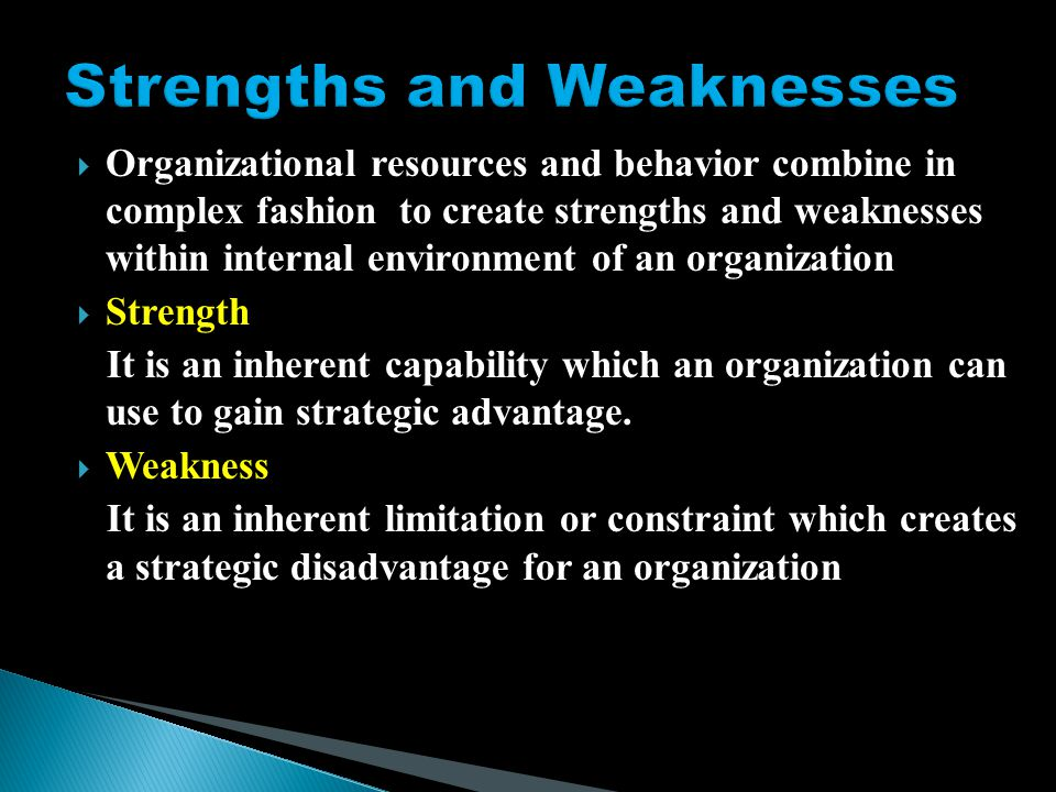  Organizational resources and behavior combine in complex fashion to create strengths and weaknesses within internal environment of an organization  Strength It is an inherent capability which an organization can use to gain strategic advantage.