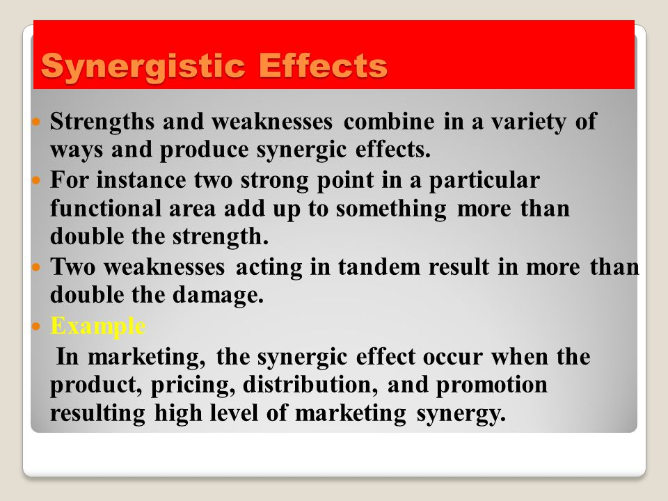 Synergistic Effects Strengths and weaknesses combine in a variety of ways and produce synergic effects. For instance two strong point in a particular