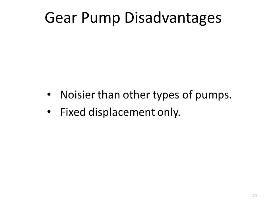 48 Gear Pump Advantages Most widely used. Easiest to manufacture. Produces a large volume of oil for its size. Tolerant to dirt. Inexpensive to manufa