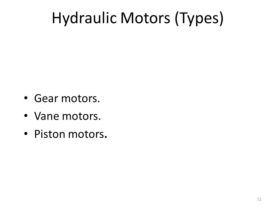 71 Hydraulic Motors Fixed displacement motors- have variable speed but fixed torque Variable displacement motors- have variable speeds and torques