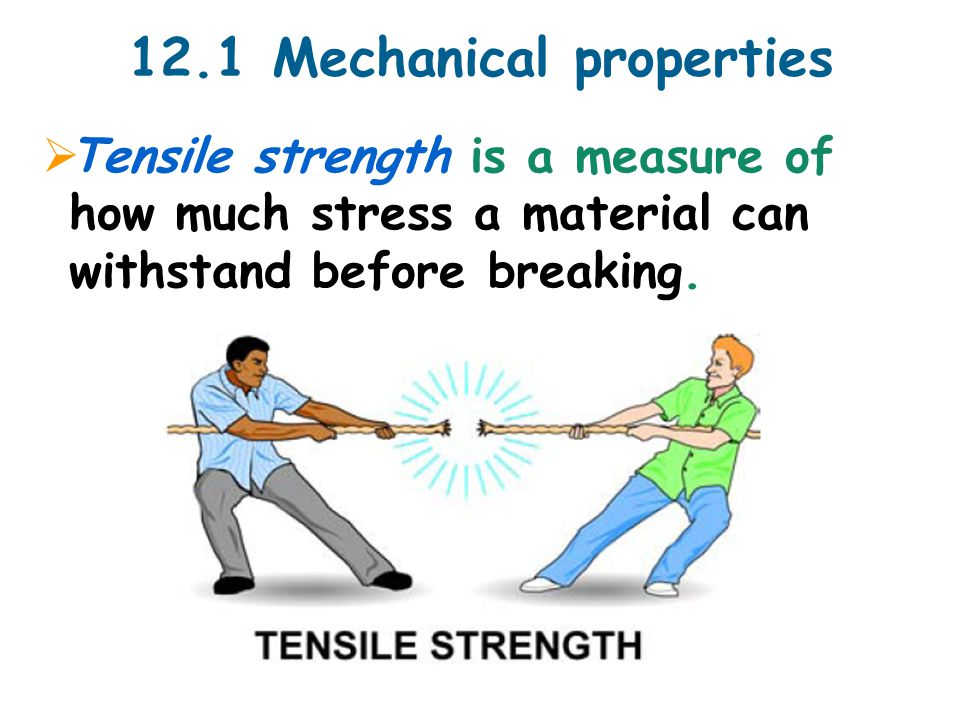 12.1 Mechanical properties  Tensile strength is a measure of how much stress a material can withstand before breaking.