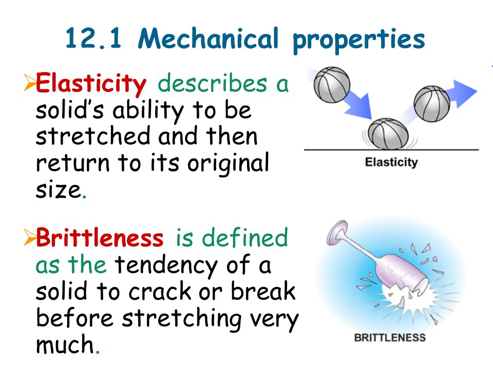 12.1 Mechanical properties  Elasticity describes a solid's ability to be stretched and then return to its original size.