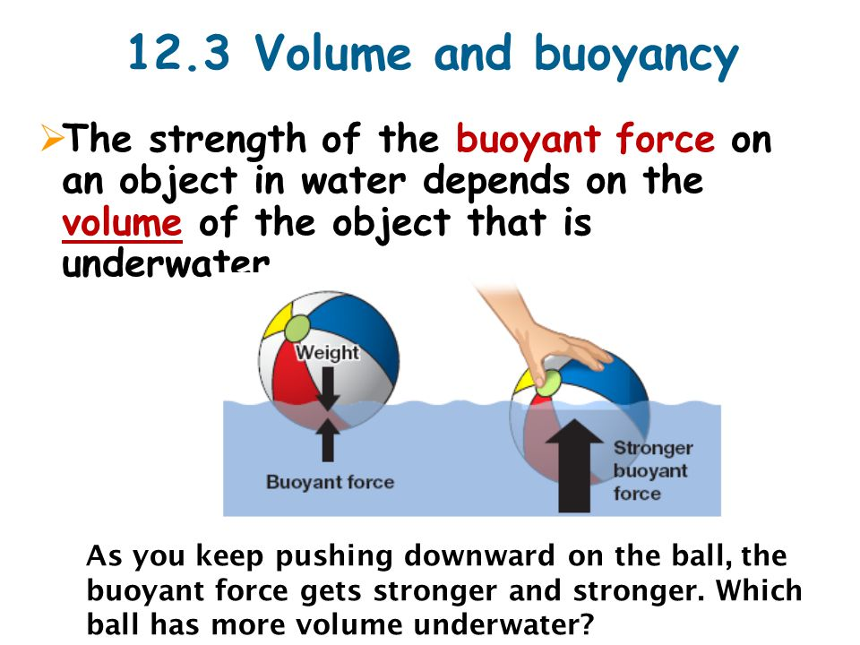 12.3 Volume and buoyancy  The strength of the buoyant force on an object in water depends on the volume of the object that is underwater.