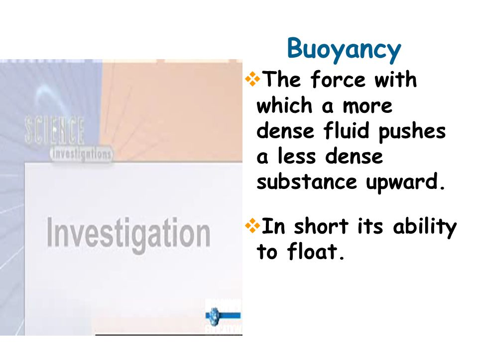 Buoyancy  The force with which a more dense fluid pushes a less dense substance upward.