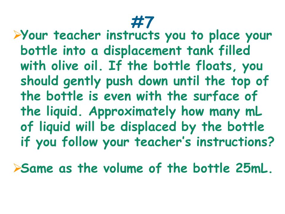 #7  Your teacher instructs you to place your bottle into a displacement tank filled with olive oil.