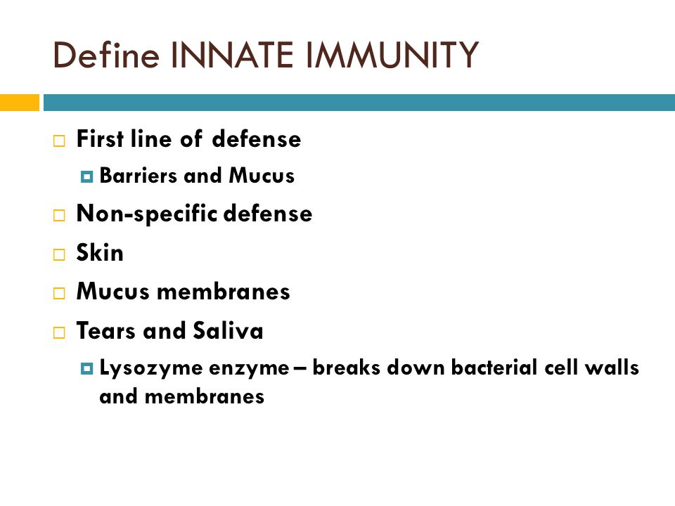 Define INNATE IMMUNITY  First line of defense  Barriers and Mucus  Non-specific defense  Skin  Mucus membranes  Tears and Saliva  Lysozyme enzyme – breaks down bacterial cell walls and membranes