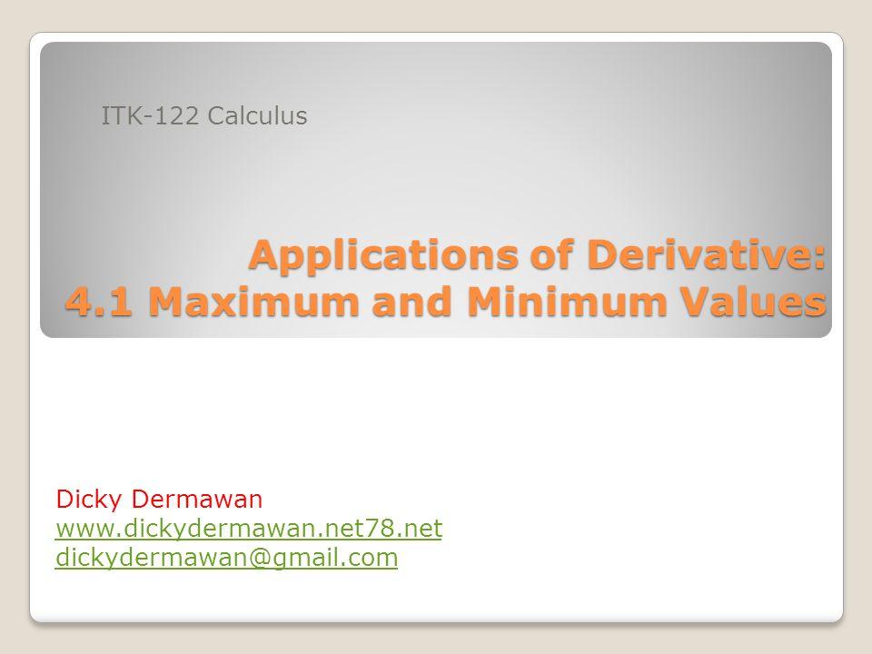 Applications of Derivative: 4.1 Maximum and Minimum Values ITK-122 Calculus Dicky Dermawan www.dickydermawan.net78.net dickydermawan@gmail.com