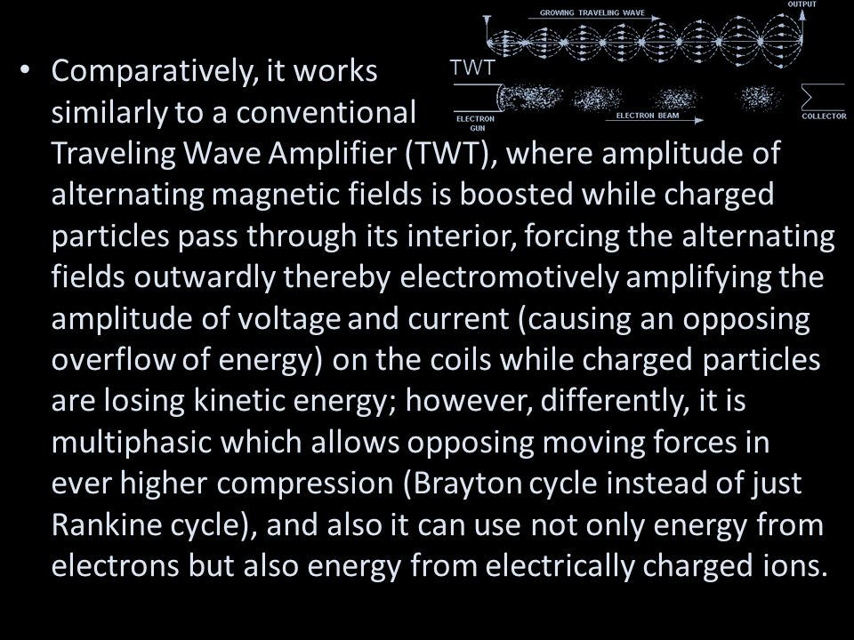 Comparatively, it works similarly to a conventional Traveling Wave Amplifier (TWT), where amplitude of alternating magnetic fields is boosted while charged particles pass through its interior, forcing the alternating fields outwardly thereby electromotively amplifying the amplitude of voltage and current (causing an opposing overflow of energy) on the coils while charged particles are losing kinetic energy; however, differently, it is multiphasic which allows opposing moving forces in ever higher compression (Brayton cycle instead of just Rankine cycle), and also it can use not only energy from electrons but also energy from electrically charged ions.