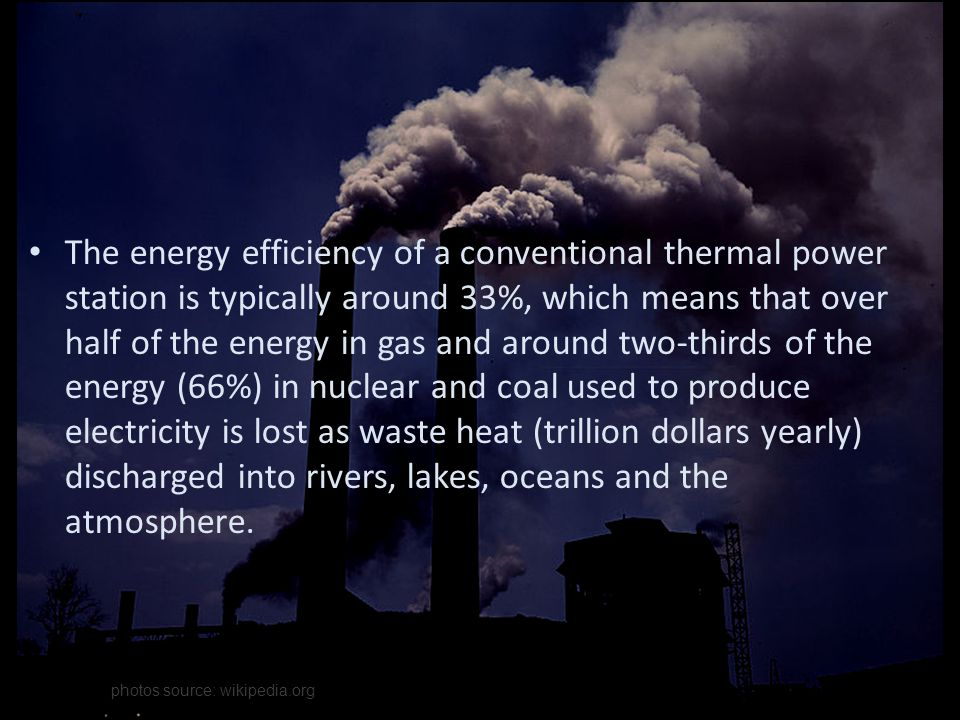 The energy efficiency of a conventional thermal power station is typically around 33%, which means that over half of the energy in gas and around two-thirds of the energy (66%) in nuclear and coal used to produce electricity is lost as waste heat (trillion dollars yearly) discharged into rivers, lakes, oceans and the atmosphere.