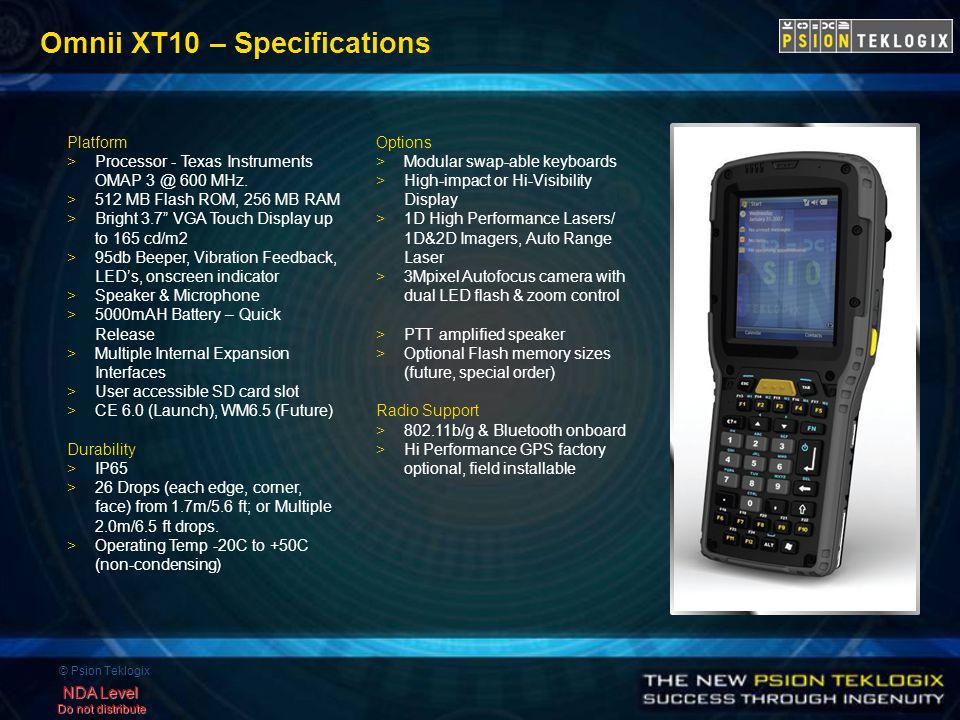 © Psion Teklogix NDA Level Do not distribute Omnii XT10 – Specifications Platform >Processor - Texas Instruments OMAP 3 @ 600 MHz.